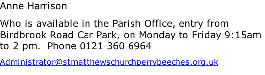 Anne Harrison Who is available in the Parish Office, entry from Birdbrook Road Car Park, on Monday to Friday 9:15am to 2 pm.  Phone 0121 360 6964 Administrator@stmatthewschurchperrybeeches.org.uk